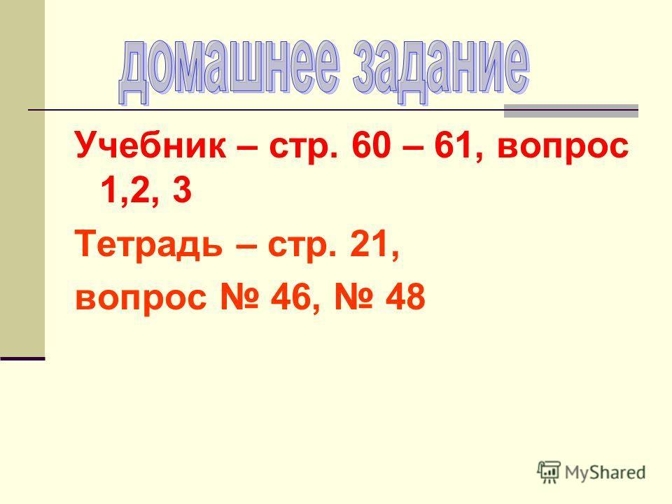 Учебник – стр. 60 – 61, вопрос 1,2, 3 Тетрадь – стр. 21, вопрос 46, 48