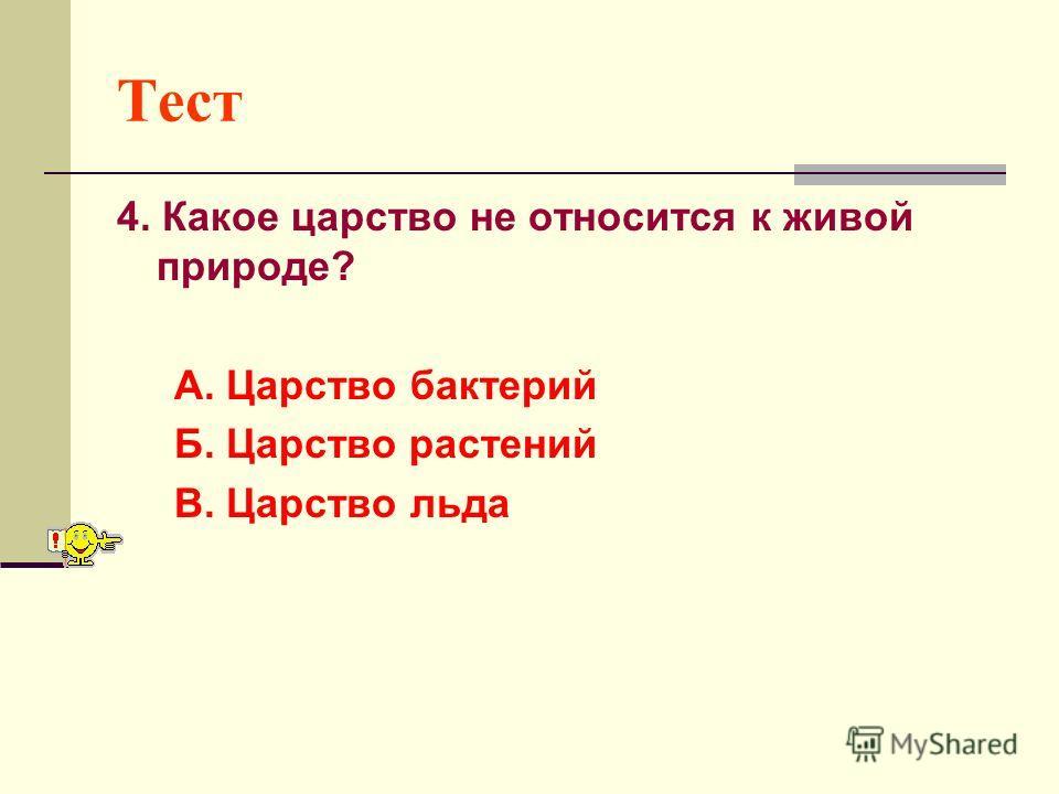 Тест 4. Какое царство не относится к живой природе? А. Царство бактерий Б. Царство растений В. Царство льда