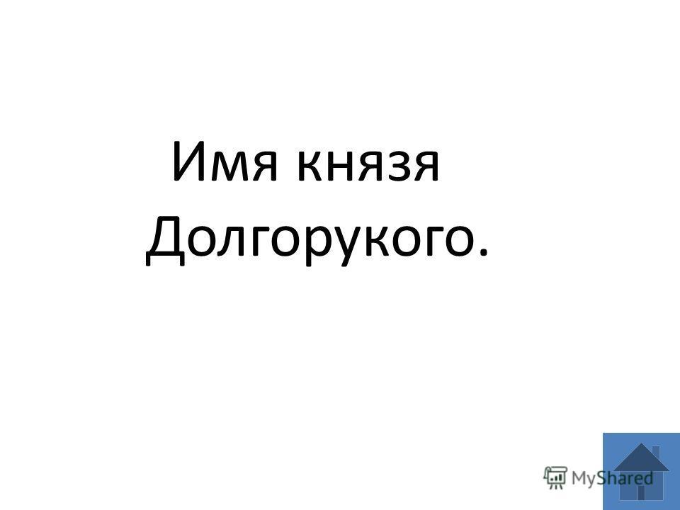 Имя князя Долгорукого.