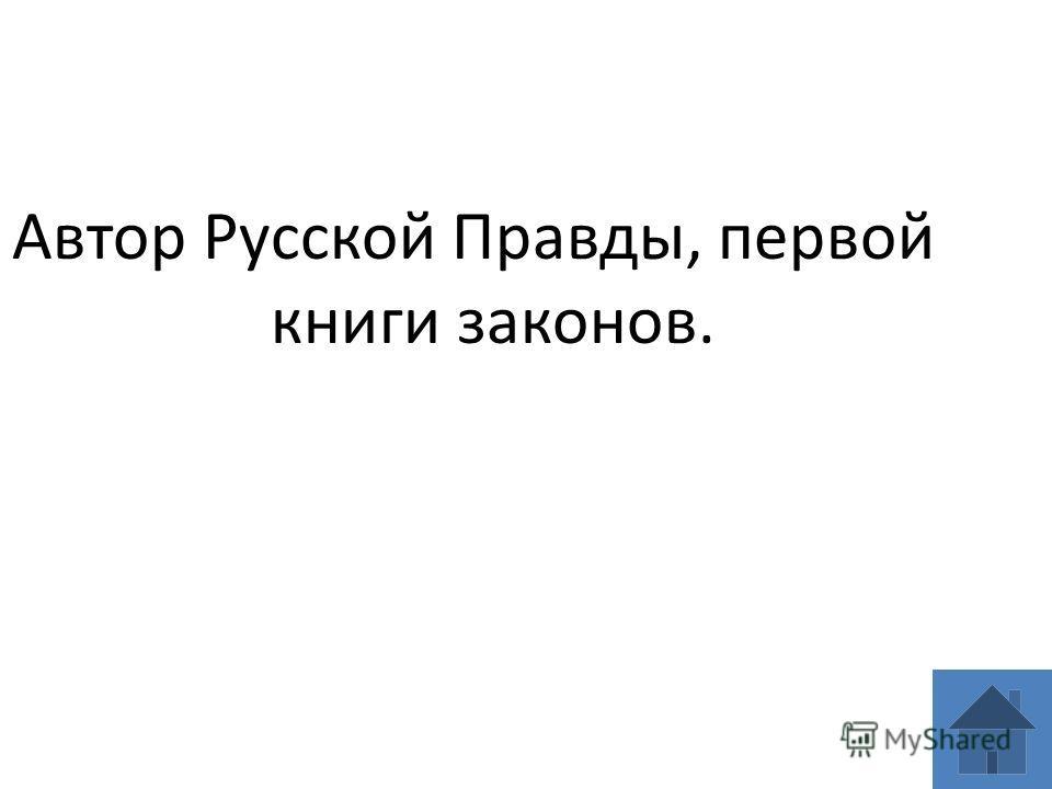 Автор Русской Правды, первой книги законов.
