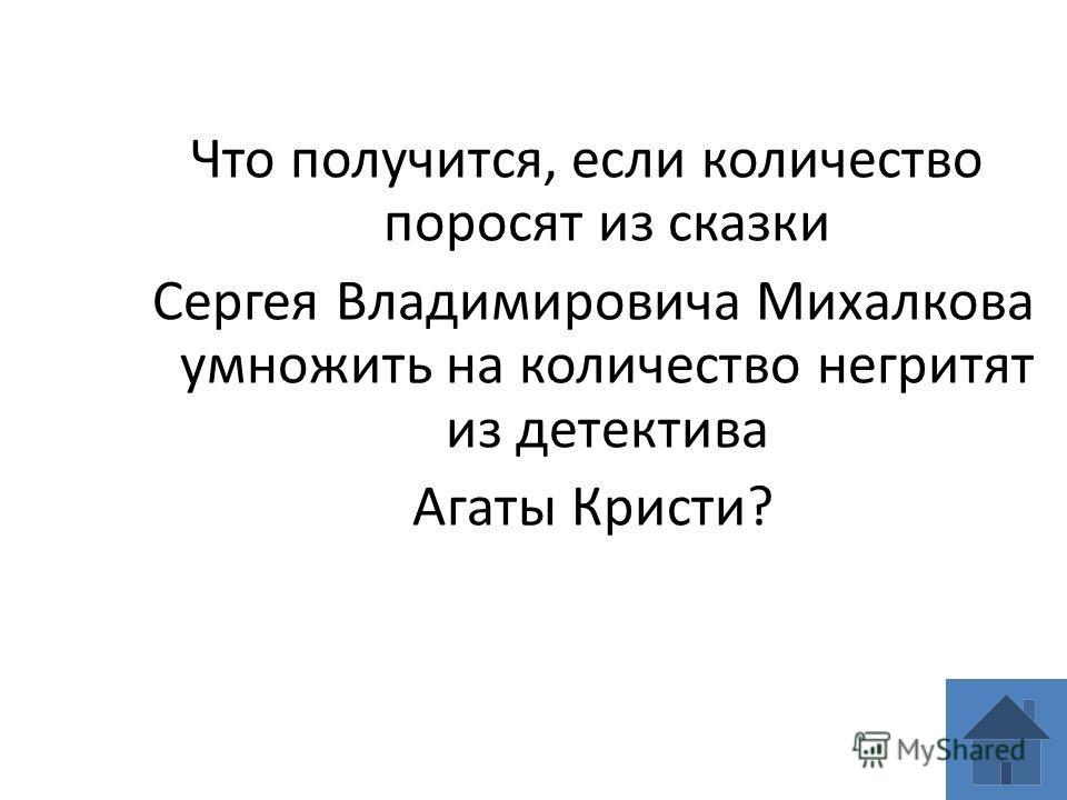 Что получится, если количество поросят из сказки Сергея Владимировича Михалкова умножить на количество негритят из детектива Агаты Кристи?