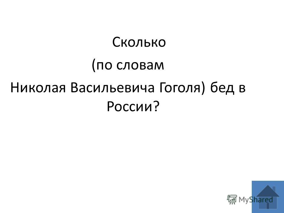 Сколько (по словам Николая Васильевича Гоголя) бед в России?