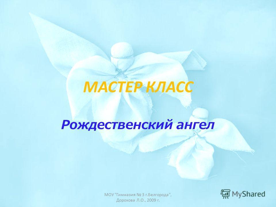 МАСТЕР КЛАСС Рождественский ангел МОУ Гимназия 3 г.Белгорода, Дорохова Л.О., 2009 г.