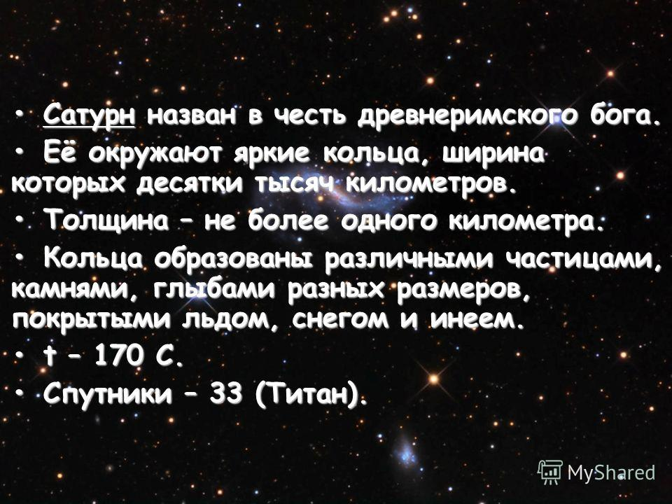 Сатурн назван в честь древнеримского бога.Сатурн назван в честь древнеримского бога. Её окружают яркие кольца, ширина которых десятки тысяч километров.Её окружают яркие кольца, ширина которых десятки тысяч километров. Толщина – не более одного киломе