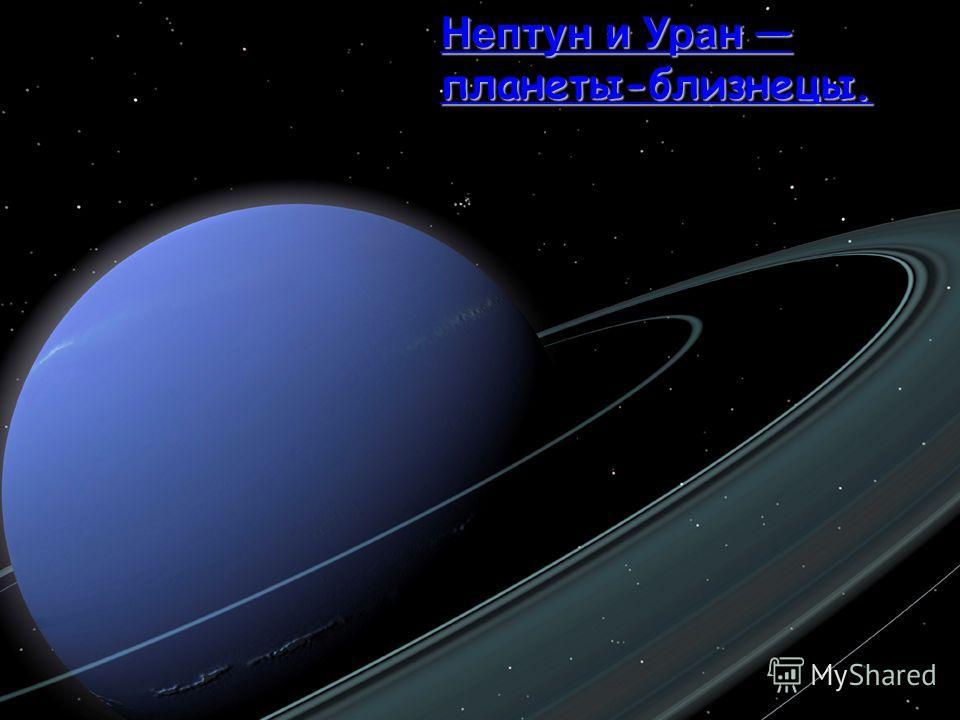 Нептун и Уран планеты-близнецы.