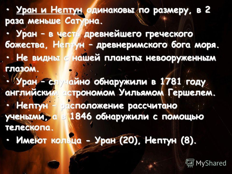 Уран и Нептун одинаковы по размеру, в 2 раза меньше Сатурна.Уран и Нептун одинаковы по размеру, в 2 раза меньше Сатурна. Уран – в честь древнейшего греческого божества, Нептун – древнеримского бога моря.Уран – в честь древнейшего греческого божества,