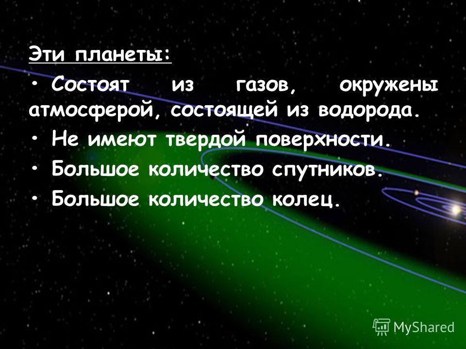 Эти планеты: Состоят из газов, окружены атмосферой, состоящей из водорода. Не имеют твердой поверхности. Большое количество спутников. Большое количество колец.