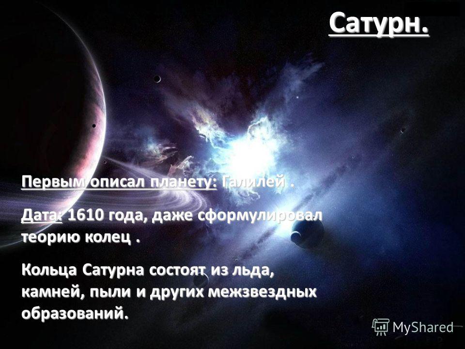 Первым описал планету: Галилей. Дата: 1610 года, даже сформулировал теорию колец. Кольца Сатурна состоят из льда, камней, пыли и других межзвездных образований. Сатурн.