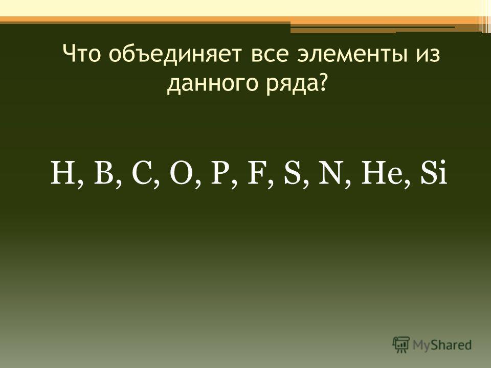 Что объединяет все элементы из данного ряда? Н, В, С, О, Р, F, S, N, He, Si
