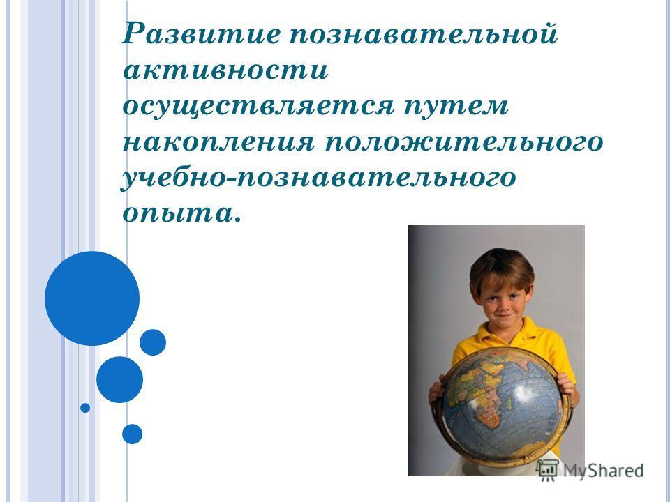 Развитие познавательной активности осуществляется путем накопления положительного учебно-познавательного опыта.