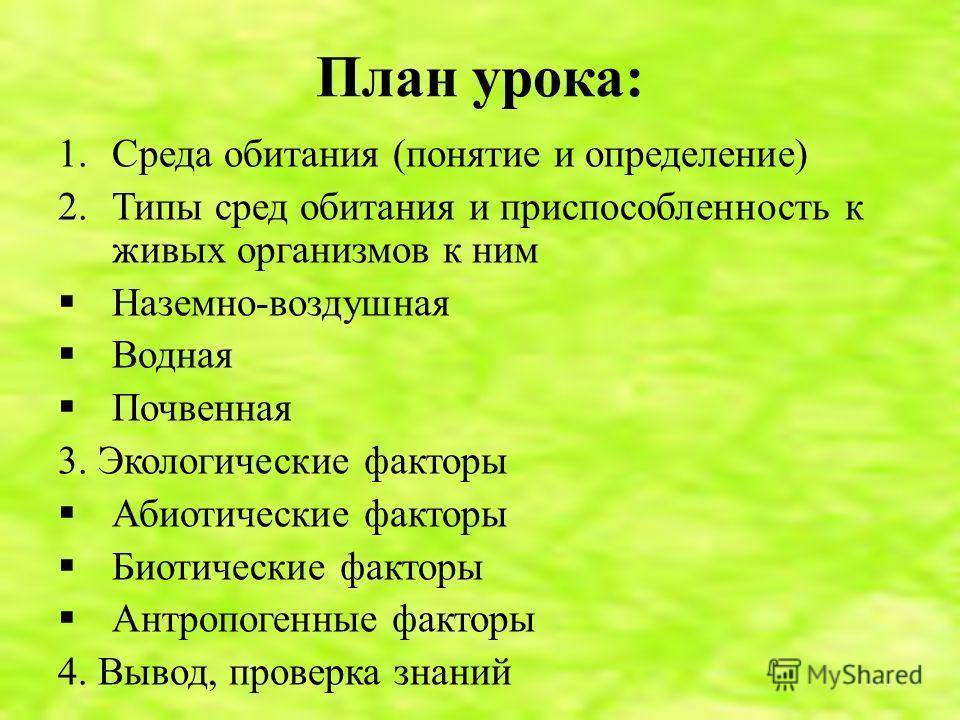 План урока: 1.Среда обитания (понятие и определение) 2.Типы сред обитания и приспособленность к живых организмов к ним Наземно-воздушная Водная Почвенная 3. Экологические факторы Абиотические факторы Биотические факторы Антропогенные факторы 4. Вывод