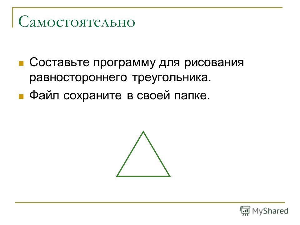 Самостоятельно Составьте программу для рисования равностороннего треугольника. Файл сохраните в своей папке.