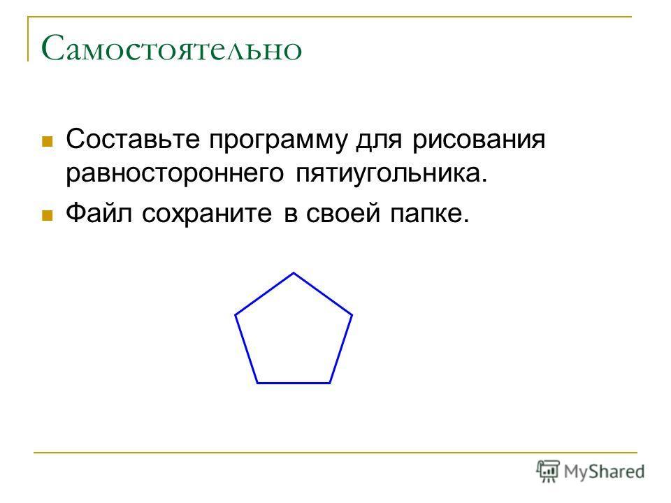 Самостоятельно Составьте программу для рисования равностороннего пятиугольника. Файл сохраните в своей папке.