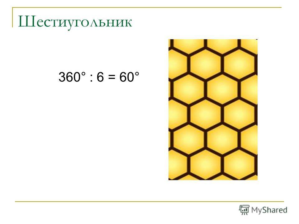 Шестиугольник 360° : 6 = 60°