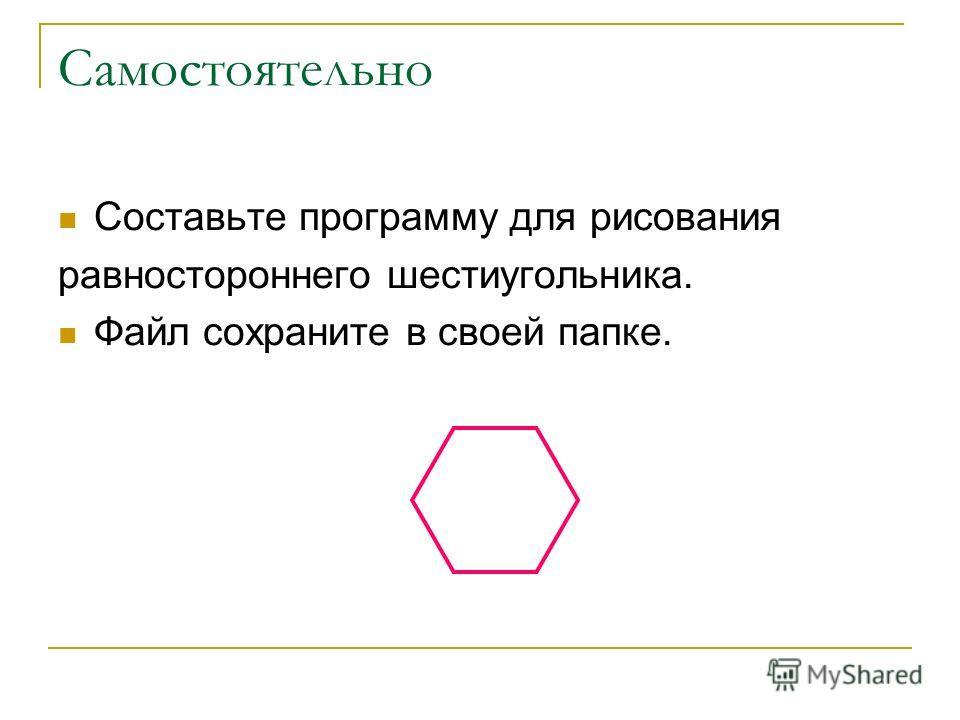 Самостоятельно Составьте программу для рисования равностороннего шестиугольника. Файл сохраните в своей папке.