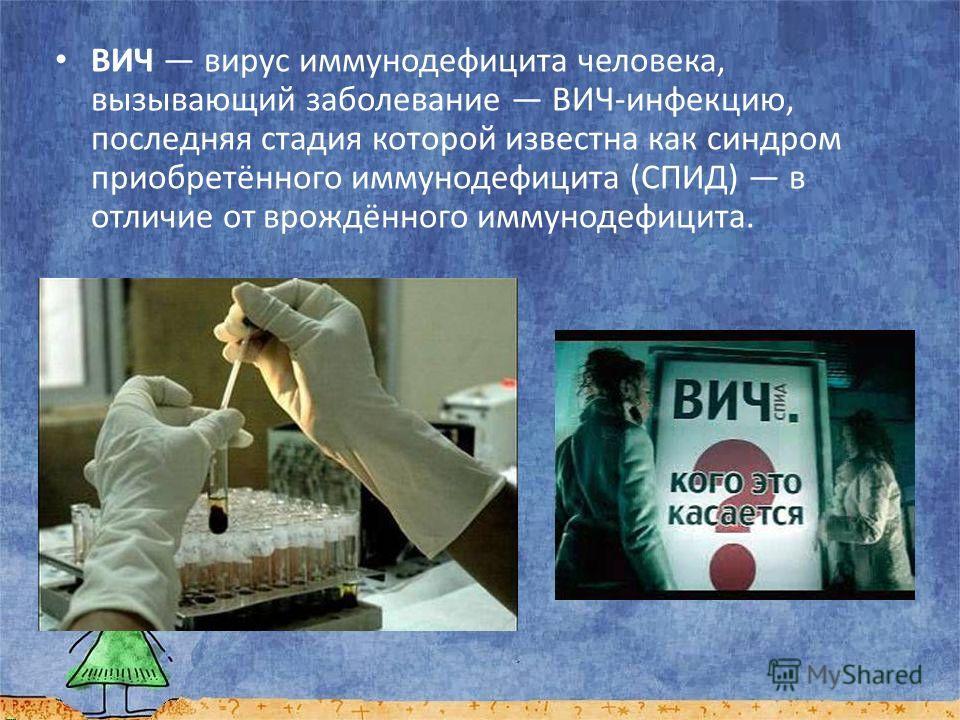ВИЧ вирус иммунодефицита человека, вызывающий заболевание ВИЧ-инфекцию, последняя стадия которой известна как синдром приобретённого иммунодефицита (СПИД) в отличие от врождённого иммунодефицита.