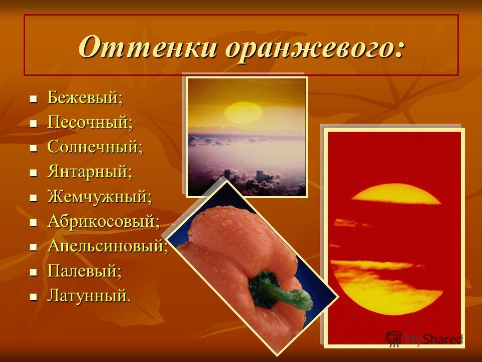 Оттенки оранжевого: Бежевый; Песочный; Солнечный; Янтарный; Жемчужный; Абрикосовый; Апельсиновый; Палевый; Латунный.