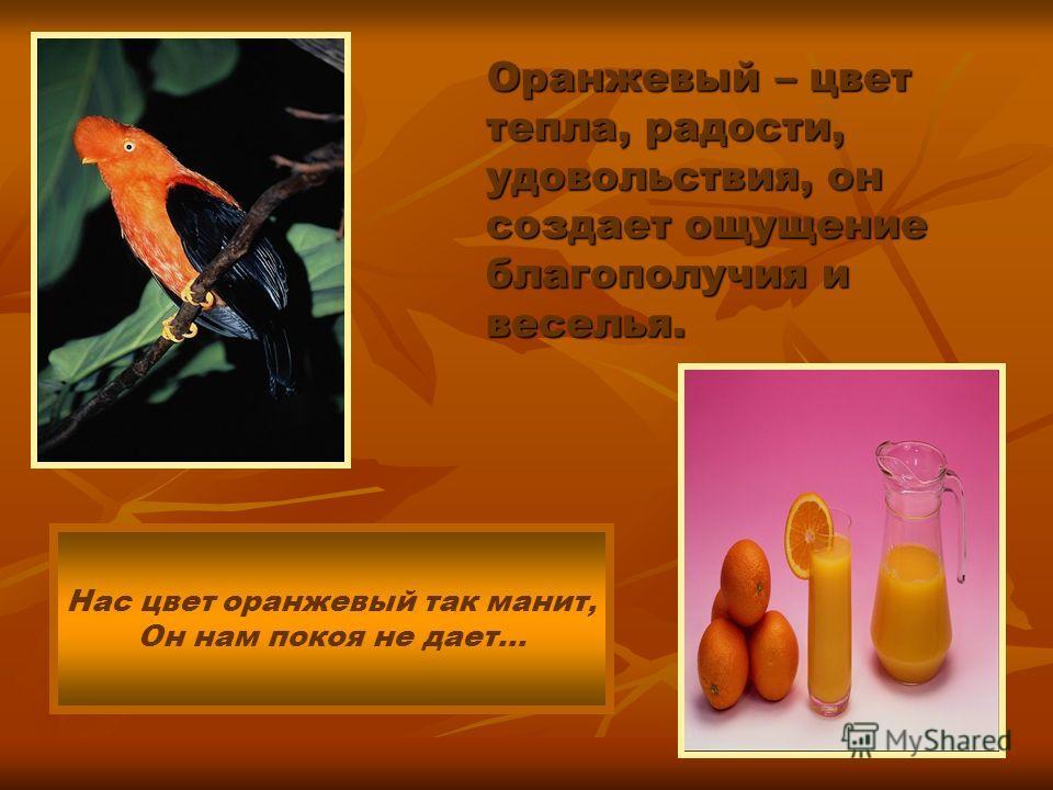 Оранжевый – цвет тепла, радости, удовольствия, он создает ощущение благополучия и веселья. Оранжевый – цвет тепла, радости, удовольствия, он создает ощущение благополучия и веселья. Нас цвет оранжевый так манит, Он нам покоя не дает…