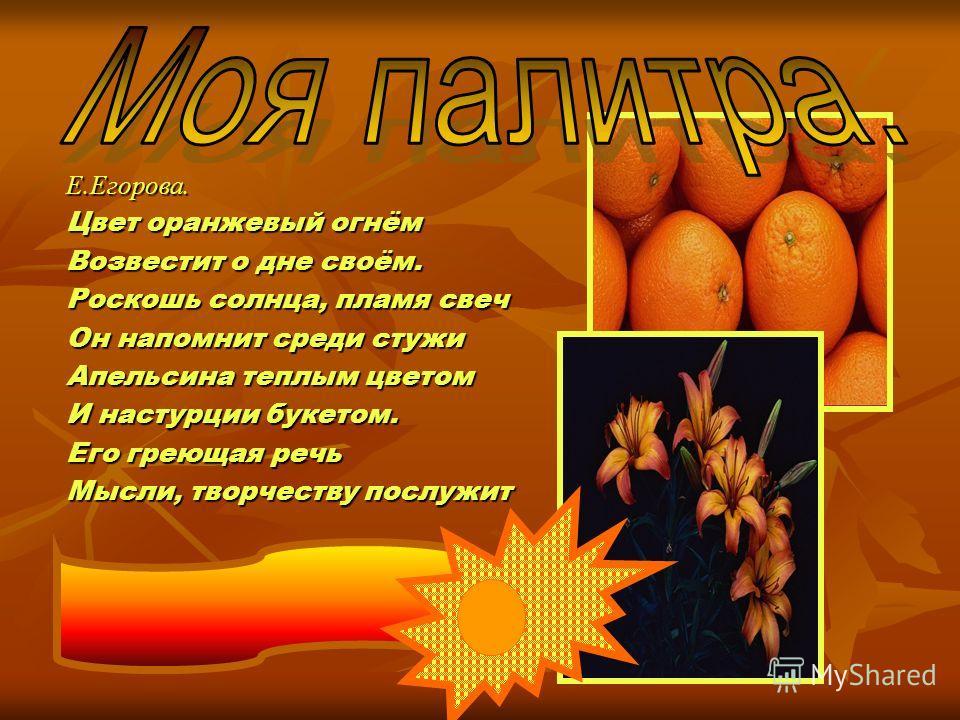 Е.Егорова. Цвет оранжевый огнём Возвестит о дне своём. Роскошь солнца, пламя свеч Он напомнит среди стужи Апельсина теплым цветом И настурции букетом. Его греющая речь Мысли, творчеству послужит