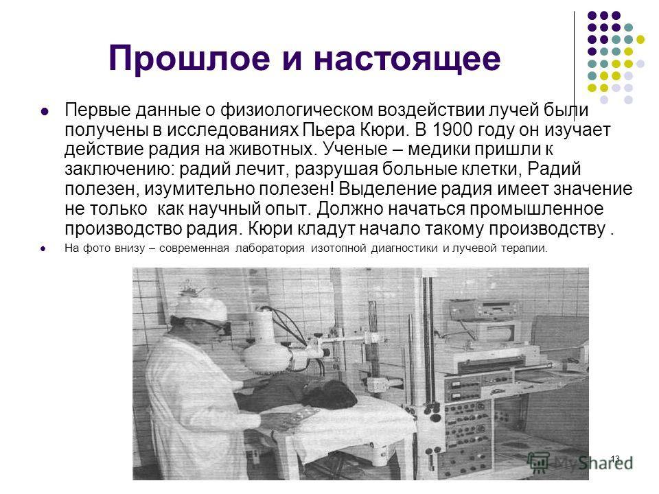 13 Прошлое и настоящее Первые данные о физиологическом воздействии лучей были получены в исследованиях Пьера Кюри. В 1900 году он изучает действие радия на животных. Ученые – медики пришли к заключению: радий лечит, разрушая больные клетки, Радий пол