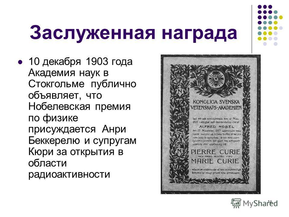 14 Заслуженная награда 10 декабря 1903 года Академия наук в Стокгольме публично объявляет, что Нобелевская премия по физике присуждается Анри Беккерелю и супругам Кюри за открытия в области радиоактивности