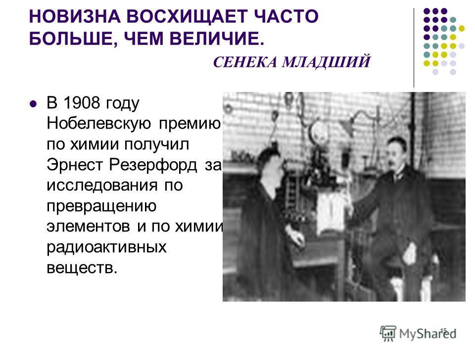15 НОВИЗНА ВОСХИЩАЕТ ЧАСТО БОЛЬШЕ, ЧЕМ ВЕЛИЧИЕ. СЕНЕКА МЛАДШИЙ В 1908 году Нобелевскую премию по химии получил Эрнест Резерфорд за исследования по превращению элементов и по химии радиоактивных веществ.