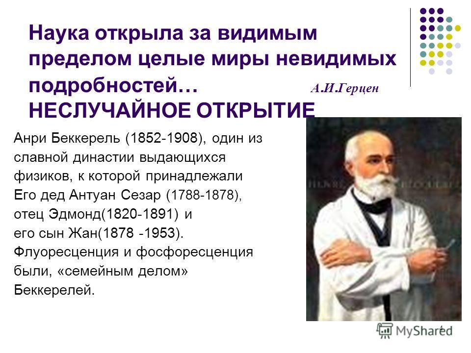 4 Наука открыла за видимым пределом целые миры невидимых подробностей… А. И. Герцен НЕСЛУЧАЙНОЕ ОТКРЫТИЕ Анри Беккерель (1852-1908), один из славной династии выдающихся физиков, к которой принадлежали Его дед Антуан Сезар ( 1788-1878), отец Эдмонд(18