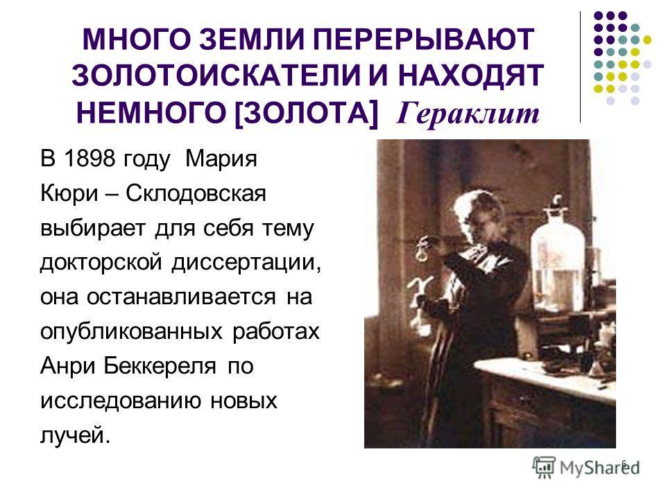 6 МНОГО ЗЕМЛИ ПЕРЕРЫВАЮТ ЗОЛОТОИСКАТЕЛИ И НАХОДЯТ НЕМНОГО [ЗОЛОТА ] Гераклит В 1898 году Мария Кюри – Склодовская выбирает для себя тему докторской диссертации, она останавливается на опубликованных работах Анри Беккереля по исследованию новых лучей.