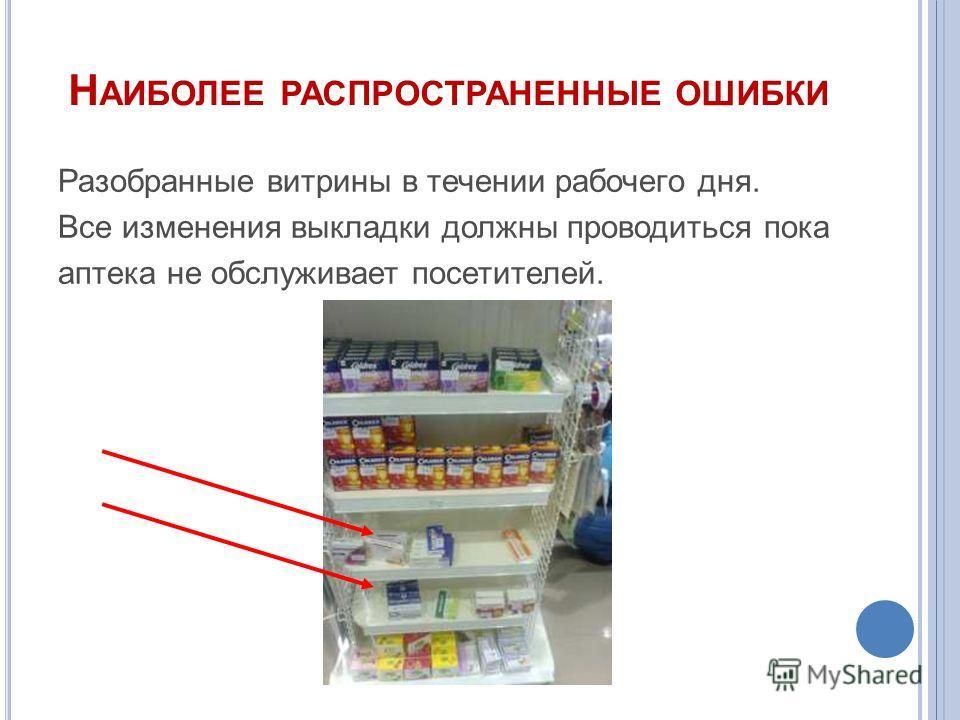 Н АИБОЛЕЕ РАСПРОСТРАНЕННЫЕ ОШИБКИ Разобранные витрины в течении рабочего дня. Все изменения выкладки должны проводиться пока аптека не обслуживает посетителей.