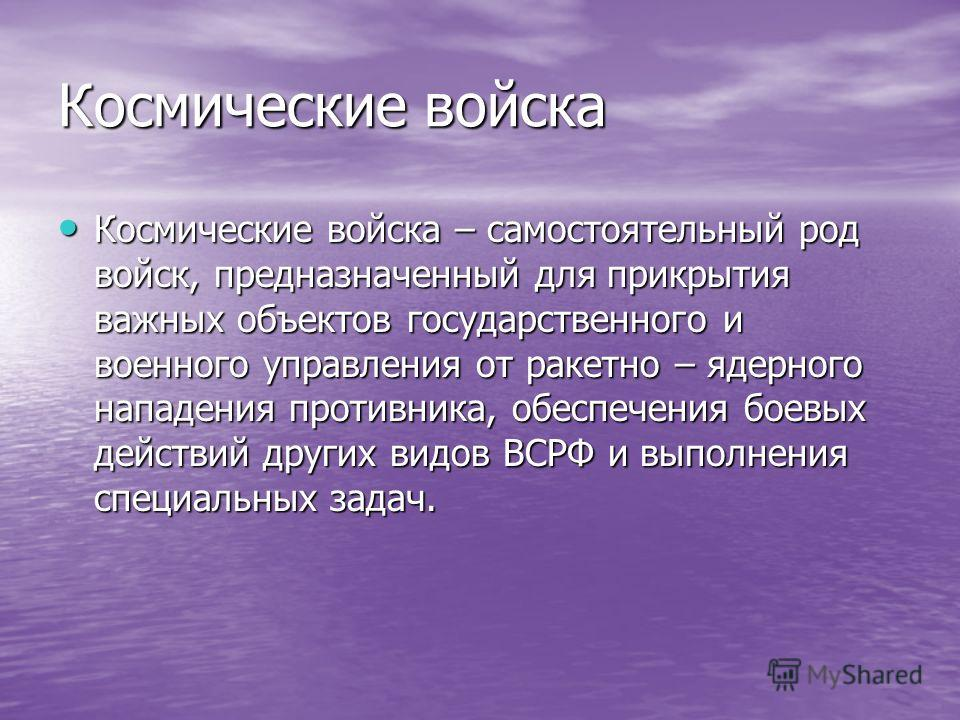 Космические войска Космические войска – самостоятельный род войск, предназначенный для прикрытия важных объектов государственного и военного управлени
