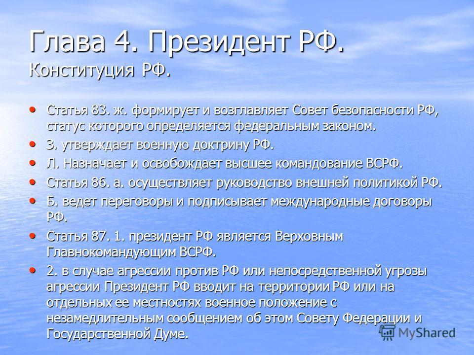 Глава 4. Президент РФ. Конституция РФ. Статья 83. ж. формирует и возглавляет Совет безопасности РФ, статус которого определяется федеральным законом. Статья 83. ж. формирует и возглавляет Совет безопасности РФ, статус которого определяется федеральны