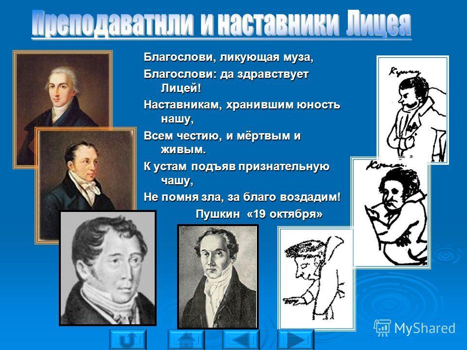 Благослови, ликующая муза, Благослови: да здравствует Лицей! Наставникам, хранившим юность нашу, Всем честию, и мёртвым и живым. К устам подъяв признательную чашу, Не помня зла, за благо воздадим! Пушкин «19 октября» Пушкин «19 октября»