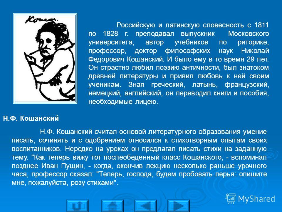 Российскую и латинскую словесность с 1811 по 1828 г. преподавал выпускник Московского университета, автор учебников по риторике, профессор, доктор философских наук Николай Федорович Кошанский. И было ему в то время 29 лет. Он страстно любил поэзию ан