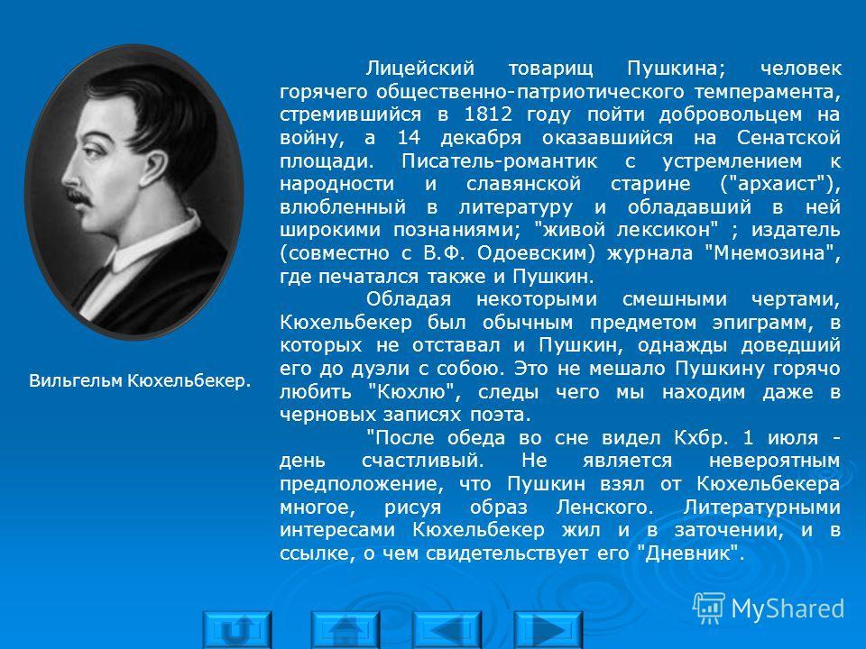 Лицейский товарищ Пушкина; человек горячего общественно-патриотического темперамента, стремившийся в 1812 году пойти добровольцем на войну, а 14 декабря оказавшийся на Сенатской площади. Писатель-романтик с устремлением к народности и славянской стар