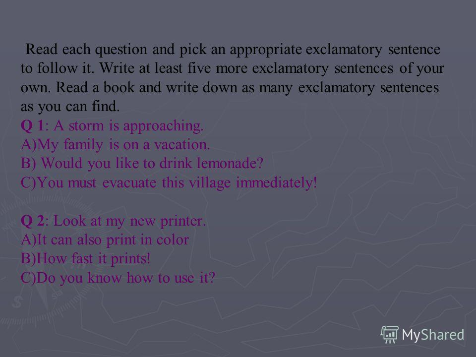 Read each question and pick an appropriate exclamatory sentence to follow it. Write at least five more exclamatory sentences of your own. Read a book and write down as many exclamatory sentences as you can find. Q 1: A storm is approaching. A)My fami