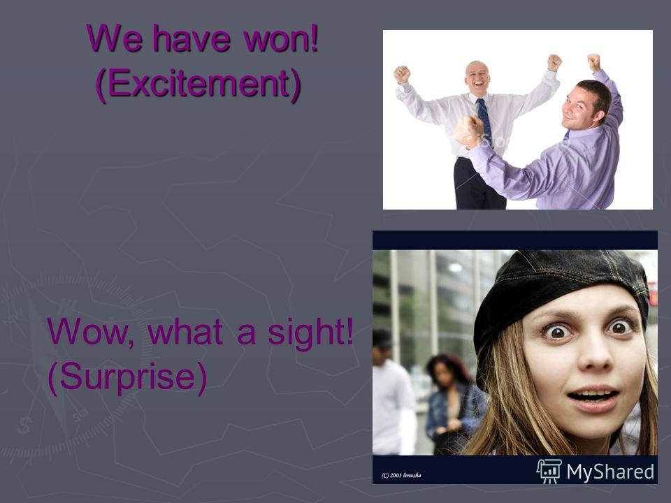 We have won! (Excitement) We have won! (Excitement) Wow, what a sight! (Surprise)