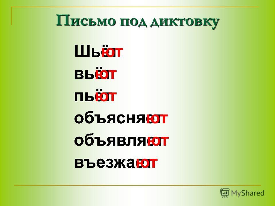 Письмо под диктовку Шьёт вьёт пьёт объясняет объявляет въезжает Шьют вьют пьют объясняют объявляют въезжают