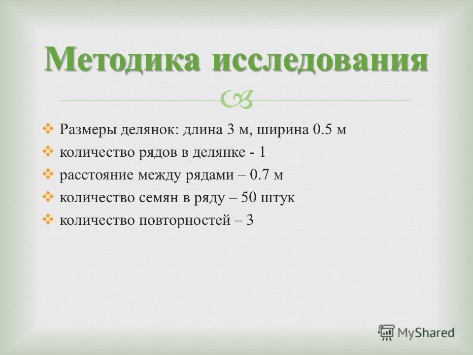 Методика исследования Размеры делянок : длина 3 м, ширина 0.5 м количество рядов в делянке - 1 расстояние между рядами – 0.7 м количество семян в ряду – 50 штук количество повторностей – 3
