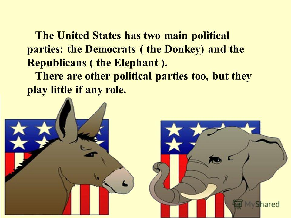 The United States has two main political parties: the Democrats ( the Donkey) and the Republicans ( the Elephant ). There are other political parties too, but they play little if any role.