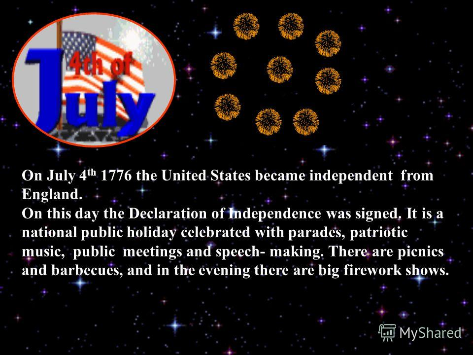 On July 4 th 1776 the United States became independent from England. On this day the Declaration of Independence was signed. It is a national public holiday celebrated with parades, patriotic music, public meetings and speech- making. There are picni