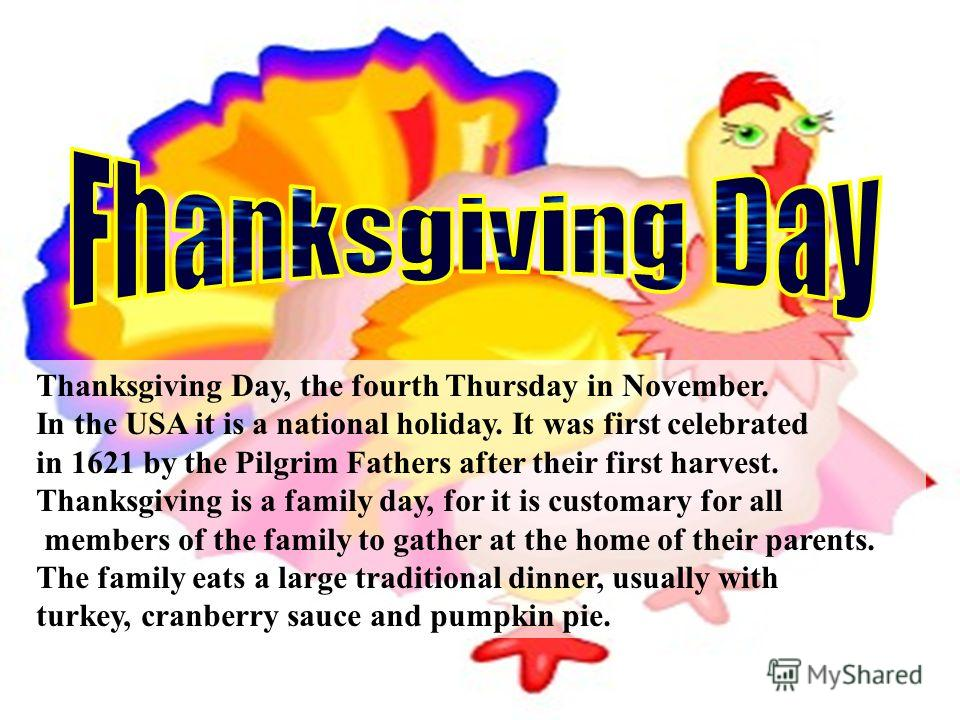 Thanksgiving Day, the fourth Thursday in November. In the USA it is a national holiday. It was first celebrated in 1621 by the Pilgrim Fathers after their first harvest. Thanksgiving is a family day, for it is customary for all members of the family