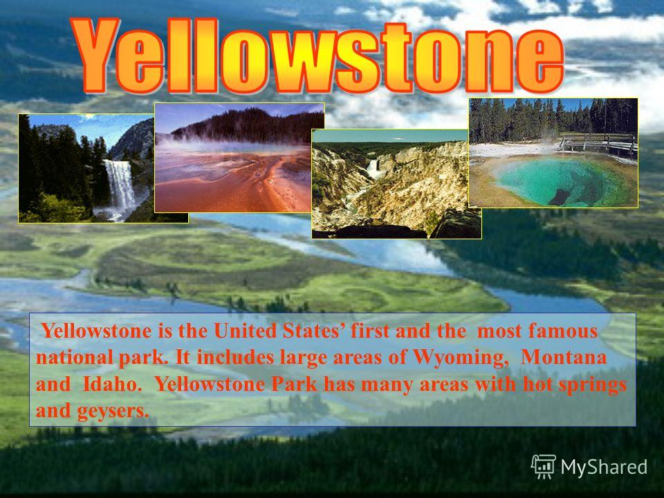 Yellowstone is the United States first and the most famous national park. It includes large areas of Wyoming, Montana and Idaho. Yellowstone Park has many areas with hot springs and geysers.