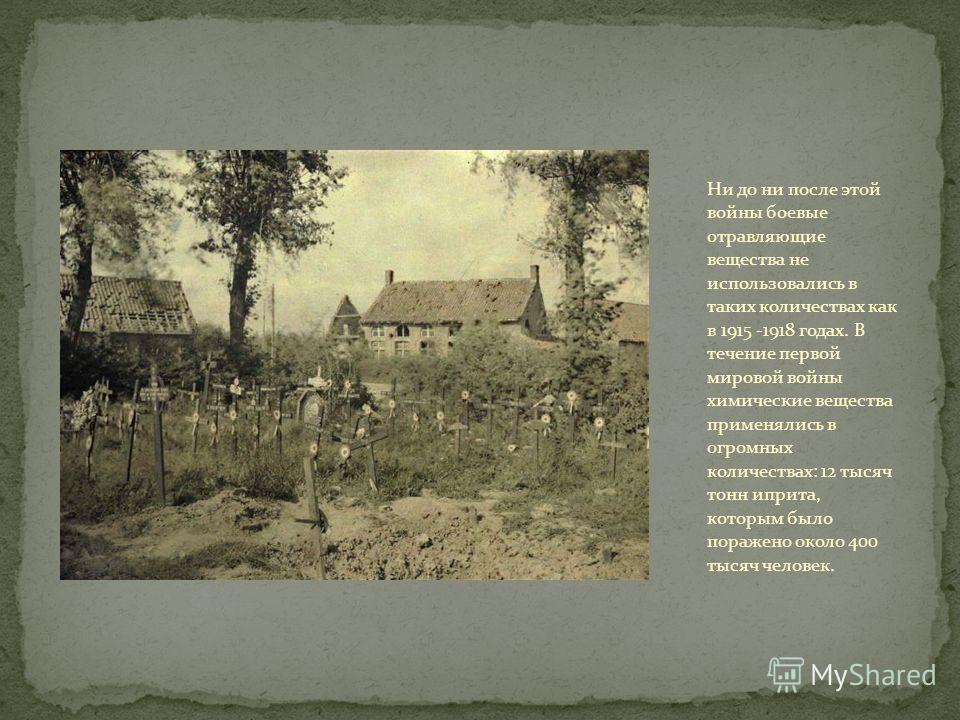 Ни до ни после этой войны боевые отравляющие вещества не использовались в таких количествах как в 1915 -1918 годах. В течение первой мировой войны химические вещества применялись в огромных количествах: 12 тысяч тонн иприта, которым было поражено око