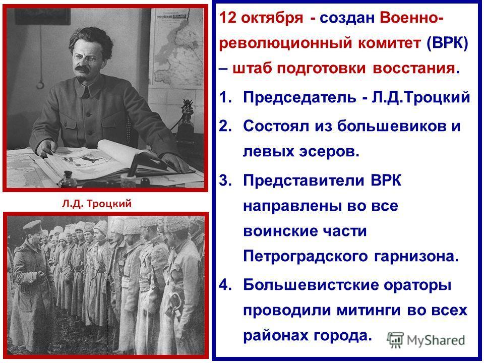 12 октября - создан Военно- революционный комитет (ВРК) – штаб подготовки восстания. 1.Председатель - Л.Д.Троцкий 2.Состоял из большевиков и левых эсеров. 3.Представители ВРК направлены во все воинские части Петроградского гарнизона. 4.Большевистские