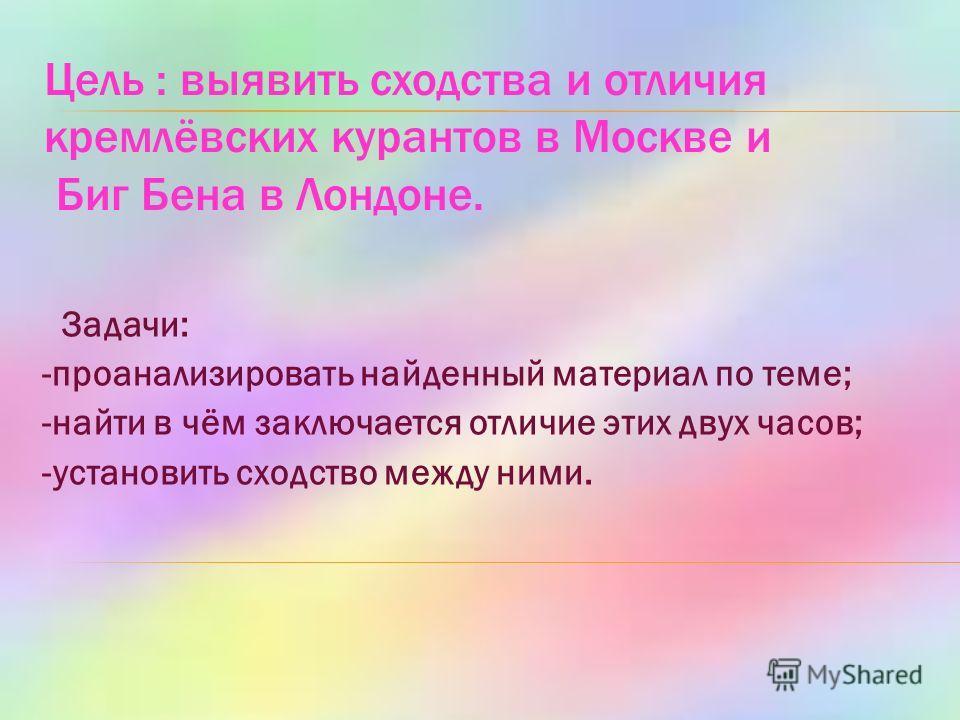 Цель : выявить сходства и отличия кремлёвских курантов в Москве и Биг Бена в Лондоне. Задачи: -проанализировать найденный материал по теме; -найти в чём заключается отличие этих двух часов; -установить сходство между ними.