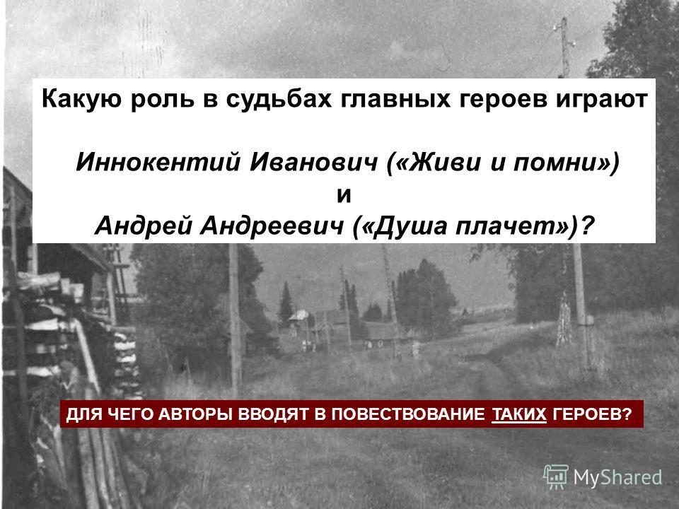 Какую роль в судьбах главных героев играют Иннокентий Иванович («Живи и помни») и Андрей Андреевич («Душа плачет»)? ДЛЯ ЧЕГО АВТОРЫ ВВОДЯТ В ПОВЕСТВОВАНИЕ ТАКИХ ГЕРОЕВ?