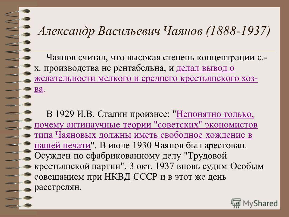 Александр Васильевич Чаянов (1888-1937) Чаянов считал, что высокая степень концентрации с.- х. производства не рентабельна, и делал вывод о желательности мелкого и среднего крестьянского хоз- ва. В 1929 И.В. Сталин произнес: