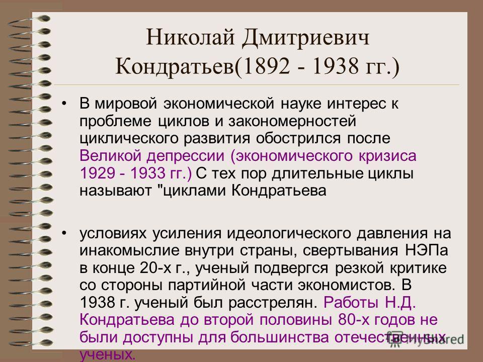 Николай Дмитриевич Кондратьев(1892 - 1938 гг.) В мировой экономической науке интерес к проблеме циклов и закономерностей циклического развития обострился после Великой депрессии (экономического кризиса 1929 - 1933 гг.) С тех пор длительные циклы назы