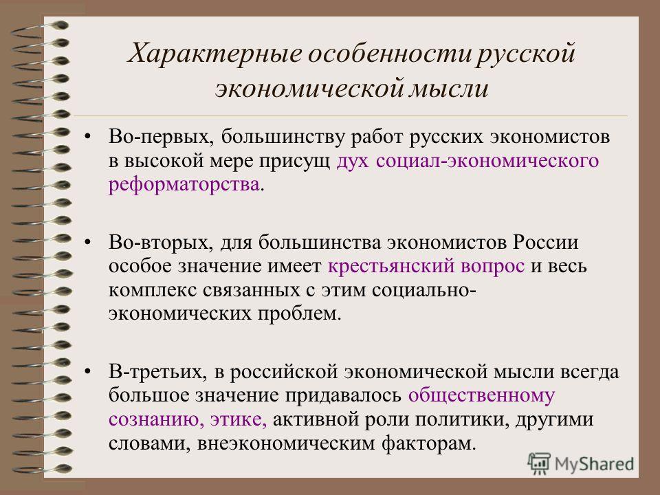 Характерные особенности русской экономической мысли Во-первых, большинству работ русских экономистов в высокой мере присущ дух социал-экономического реформаторства. Во-вторых, для большинства экономистов России особое значение имеет крестьянский вопр