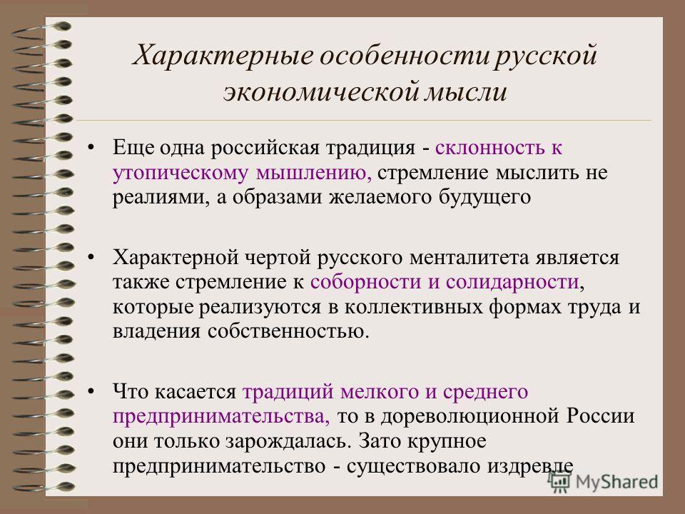 Характерные особенности русской экономической мысли Еще одна российская традиция - склонность к утопическому мышлению, стремление мыслить не реалиями, а образами желаемого будущего Характерной чертой русского менталитета является также стремление к с